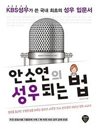 안소연의 성우되는 법 - KBS 성우가 쓴 국내 최초의 성우 입문서! 성우, 아나운서, 내레이터 등의 지원자를 위한 국내 최초의 지침서