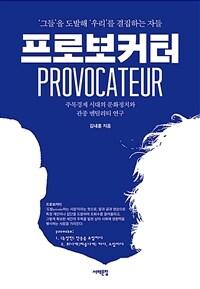 프로보커터 - '그들'을 도발해 '우리'를 결집하는 자들 / 주목경제 시대의 문화정치와 관종 멘털리티 연구