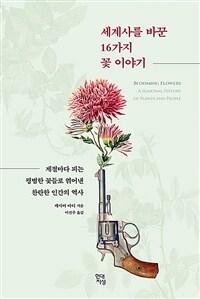 세계사를 바꾼 16가지 꽃 이야기 - 계절마다 피는 평범한 꽃들로 엮어낸 찬란한 인간의 역사
